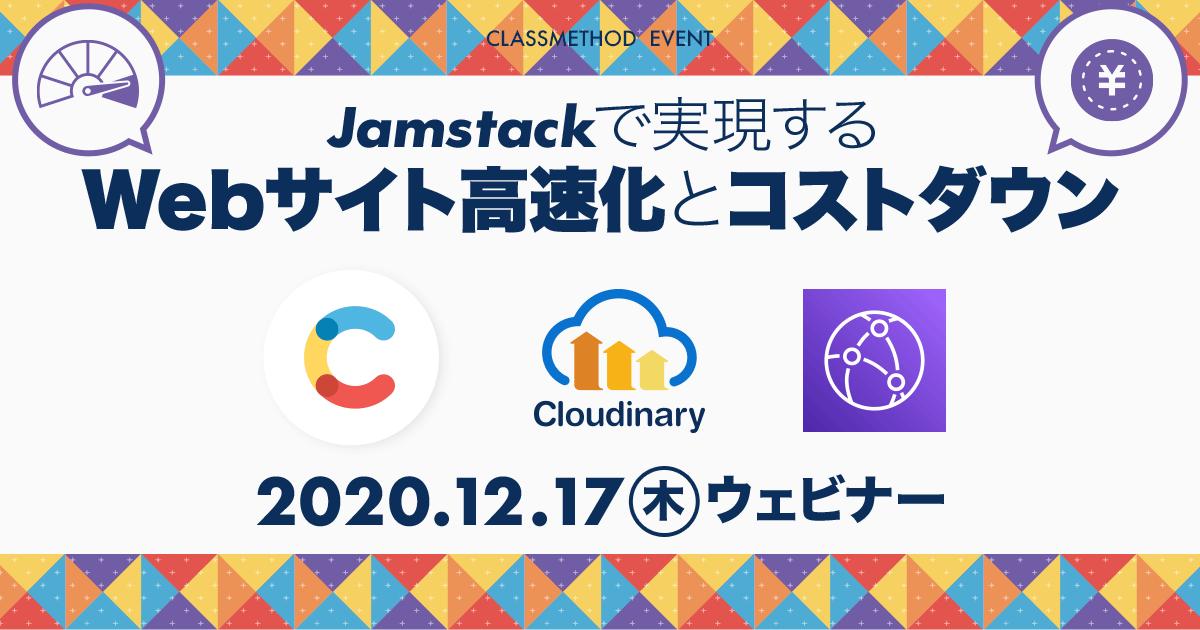 【12/17(木)ウェビナー】Jamstackで実現するWebサイト高速化とコストダウン〜Contentful × Coudinary × CloudFront〜